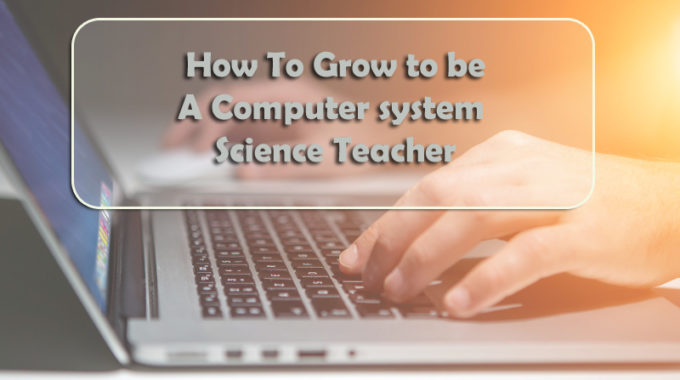How To Grow to be A Computer system Science Teacher